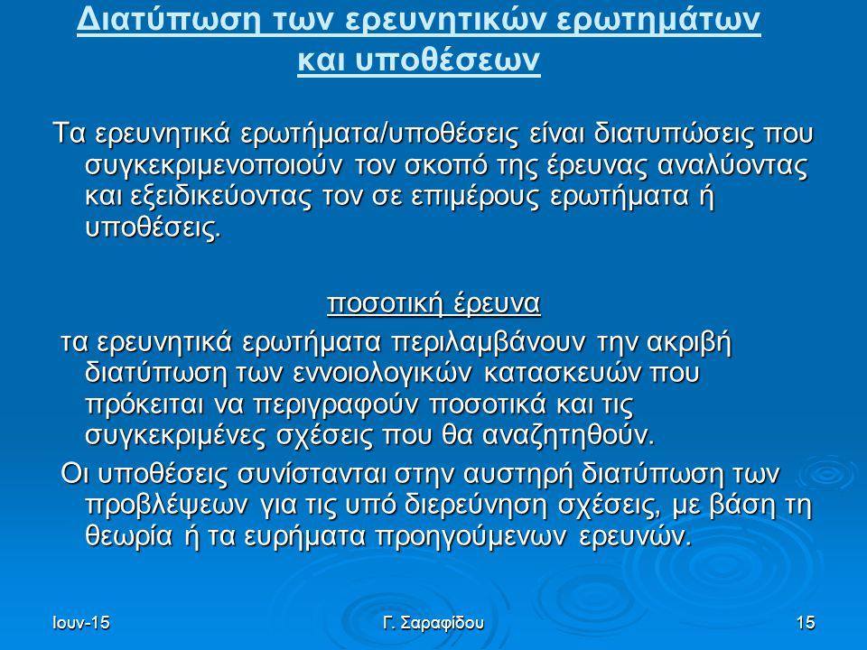 Ιουν-15Γ. Σαραφίδου15 Διατύπωση των ερευνητικών ερωτημάτων και υποθέσεων Τα ερευνητικά ερωτήματα/υποθέσεις είναι διατυπώσεις που συγκεκριμενοποιούν το