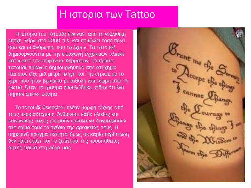 Η ιστορια των Tattoo Η ιστορία του τατουάζ ξεκινάει από τη νεολιθική εποχή, γύρω στο 5000 π.Χ. και ποικίλλει τόσο πολύ, όσο και οι άνθρωποι που το έχο