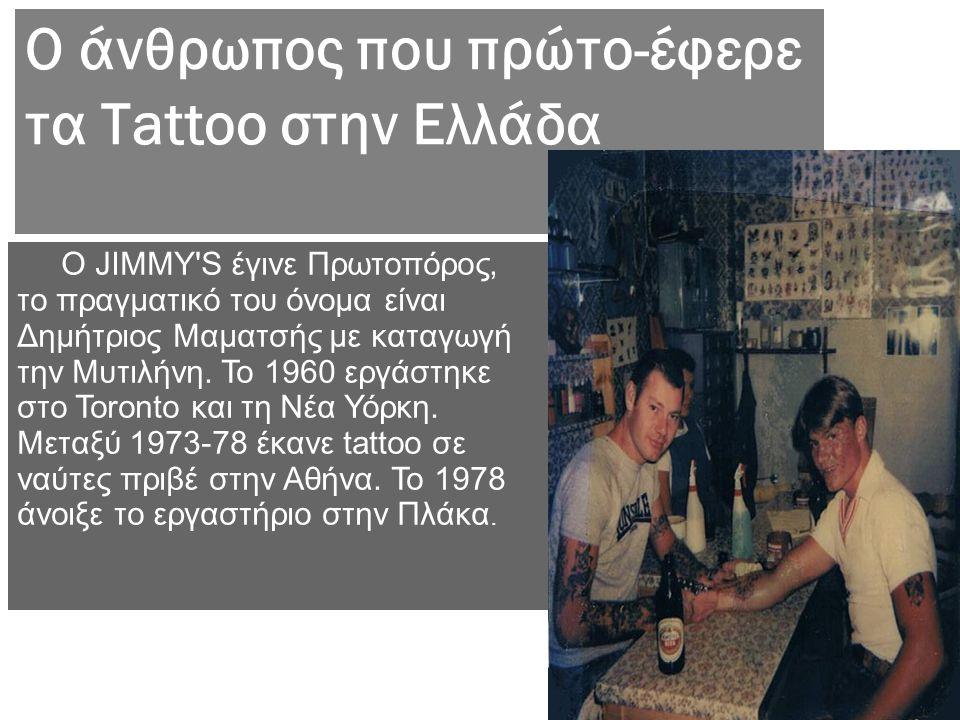 Ο άνθρωπος που πρώτο-έφερε τα Tattoo στην Ελλάδα Ο JΙΜΜΥ'S έγινε Πρωτοπόρος, το πραγματικό του όνομα είναι Δημήτριος Μαματσής με καταγωγή την Μυτιλήνη