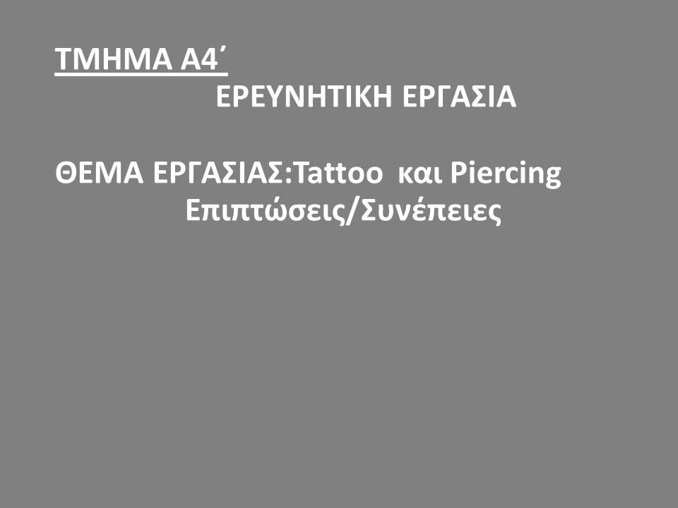 ΤΜΗΜΑ Α4΄ ΕΡΕΥΝΗΤΙΚΗ ΕΡΓΑΣΙΑ ΘΕΜΑ ΕΡΓΑΣΙΑΣ:Tattoo και Piercing Επιπτώσεις/Συνέπειες