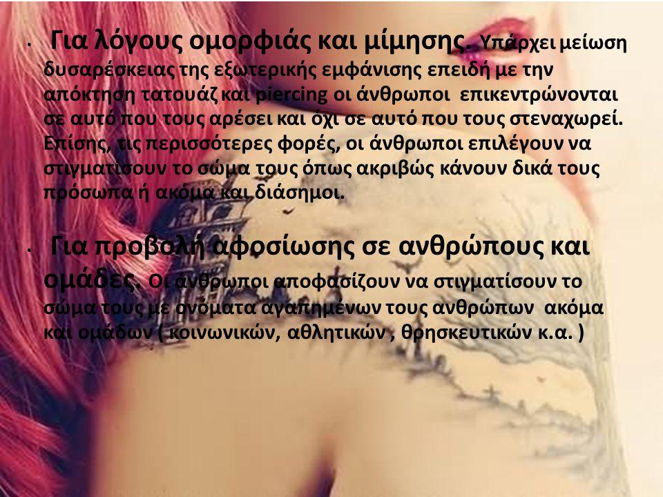 Για λόγους ομορφιάς και μίμησης. Υπάρχει μείωση δυσαρέσκειας της εξωτερικής εμφάνισης επειδή με την απόκτηση τατουάζ και piercing οι άνθρωποι επικεντρ