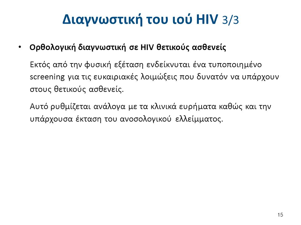 Διαγνωστική του ιού HIV 3/3 Ορθολογική διαγνωστική σε HIV θετικούς ασθενείς Εκτός από την φυσική εξέταση ενδείκνυται ένα τυποποιημένο screening για τις ευκαιριακές λοιμώξεις που δυνατόν να υπάρχουν στους θετικούς ασθενείς.