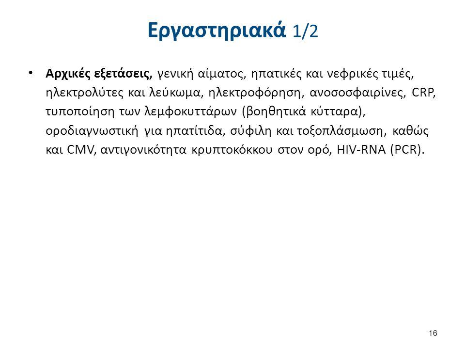 Εργαστηριακά 1/2 Αρχικές εξετάσεις, γενική αίματος, ηπατικές και νεφρικές τιμές, ηλεκτρολύτες και λεύκωμα, ηλεκτροφόρηση, ανοσοσφαιρίνες, CRP, τυποποίηση των λεμφοκυττάρων (βοηθητικά κύτταρα), οροδιαγνωστική για ηπατίτιδα, σύφιλη και τοξοπλάσμωση, καθώς και CMV, αντιγονικότητα κρυπτοκόκκου στον ορό, HIV-RNA (PCR).