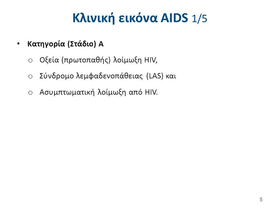 Κλινική εικόνα AIDS 1/5 Κατηγορία (Στάδιο) Α o Οξεία (πρωτοπαθής) λοίμωξη HIV, o Σύνδρομο λεμφαδενοπάθειας (LAS) και o Ασυμπτωματική λοίμωξη από HIV.