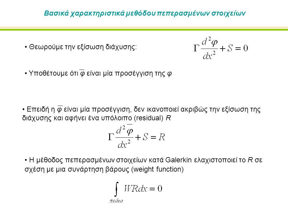 Βασικά χαρακτηριστικά μεθόδου πεπερασμένων στοιχείων Θεωρούμε την εξίσωση διάχυσης: Υποθέτουμε ότι φ είναι μία προσέγγιση της φ Η μέθοδος πεπερασμένων στοιχείων κατά Galerkin ελαχιστοποιεί το R σε σχέση με μια συνάρτηση βάρους (weight function) Επειδή η φ είναι μία προσέγγιση, δεν ικανοποιεί ακριβώς την εξίσωση της διάχυσης και αφήνει ένα υπόλοιπο (residual) R