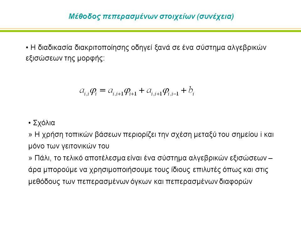 Μέθοδος πεπερασμένων στοιχείων (συνέχεια) Η διαδικασία διακριτοποίησης οδηγεί ξανά σε ένα σύστημα αλγεβρικών εξισώσεων της μορφής: Σχόλια » Η χρήση τοπικών βάσεων περιορίζει την σχέση μεταξύ του σημείου i και μόνο των γειτονικών του » Πάλι, το τελικό αποτέλεσμα είναι ένα σύστημα αλγεβρικών εξισώσεων – άρα μπορούμε να χρησιμοποιήσουμε τους ίδιους επιλυτές όπως και στις μεθόδους των πεπερασμένων όγκων και πεπερασμένων διαφορών