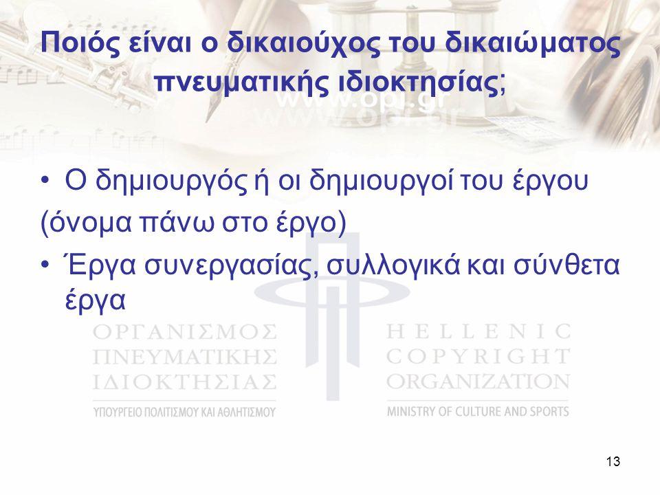 Ποιός είναι ο δικαιούχος του δικαιώματος πνευματικής ιδιοκτησίας ; Ο δημιουργός ή οι δημιουργοί του έργου (όνομα πάνω στο έργο) Έργα συνεργασίας, συλλογικά και σύνθετα έργα 13