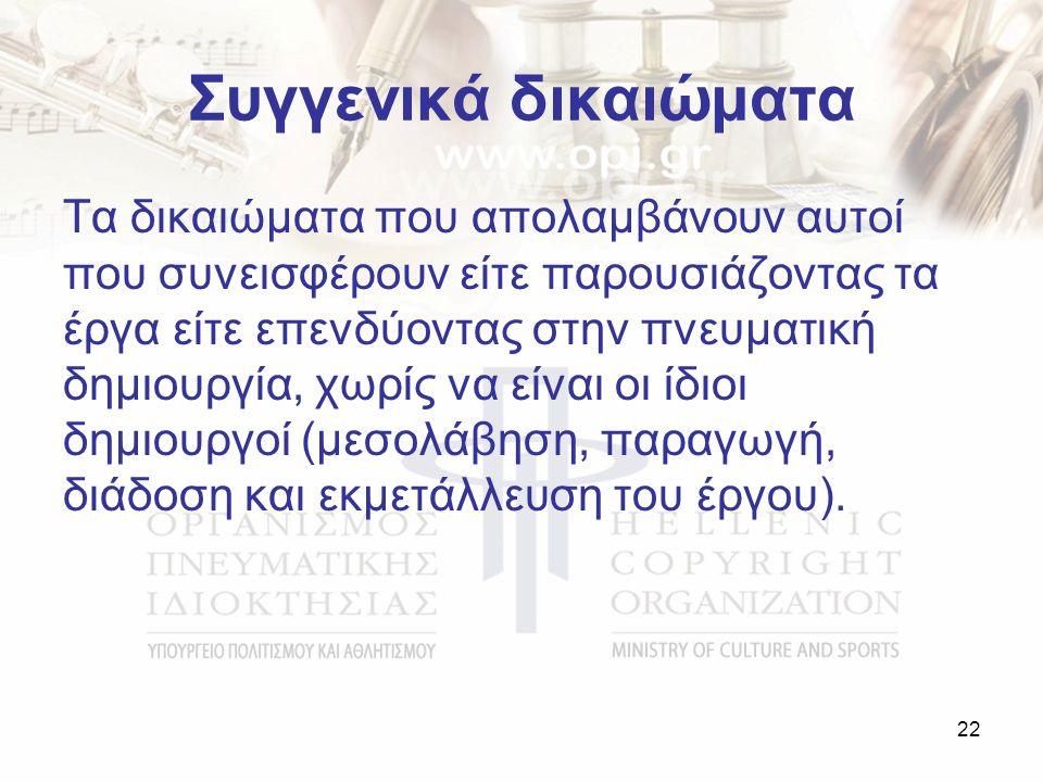 Συγγενικά δικαιώματα Τα δικαιώματα που απολαμβάνουν αυτοί που συνεισφέρουν είτε παρουσιάζοντας τα έργα είτε επενδύοντας στην πνευματική δημιουργία, χωρίς να είναι οι ίδιοι δημιουργοί (μεσολάβηση, παραγωγή, διάδοση και εκμετάλλευση του έργου).