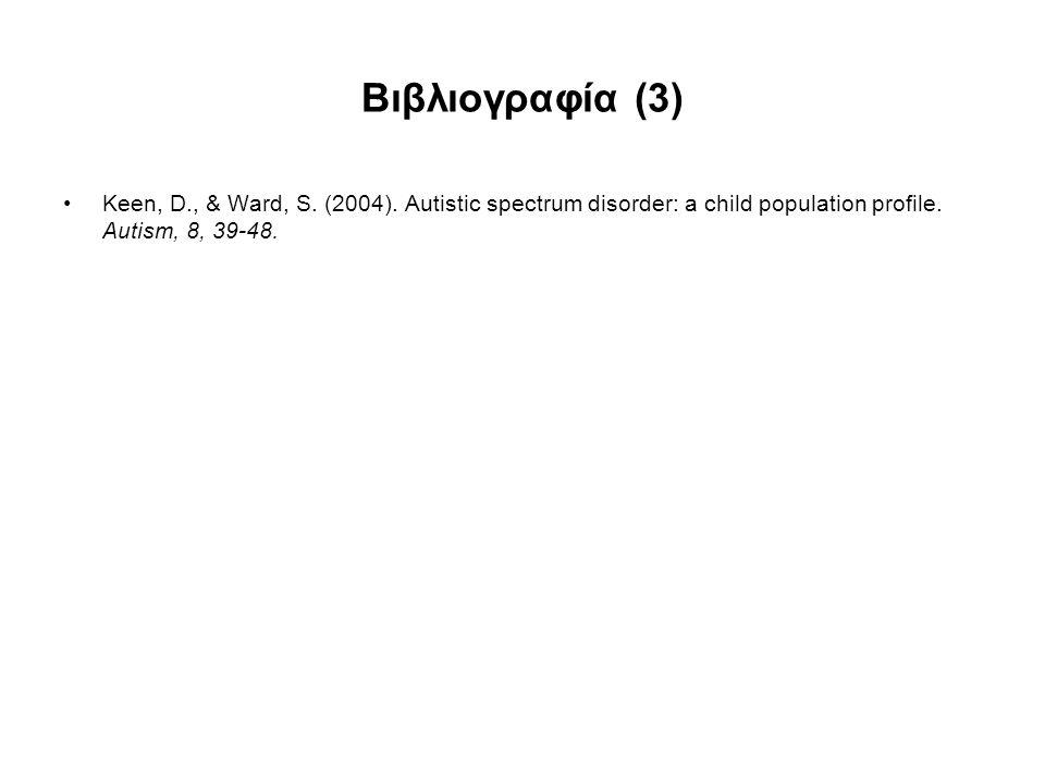 Βιβλιογραφία (3) Keen, D., & Ward, S. (2004). Autistic spectrum disorder: a child population profile. Autism, 8, 39-48.