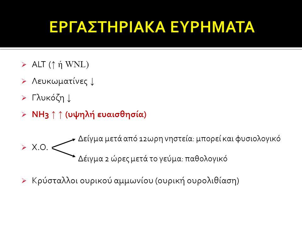  ALT ( ↑ ή WNL)  Λευκωματίνες ↓  Γλυκόζη ↓  NH3 ↑ ↑ (υψηλή ευαισθησία)  Χ.Ο.  Κρύσταλλοι ουρικού αμμωνίου (ουρική ουρολιθίαση) Δείγμα μετά από 1