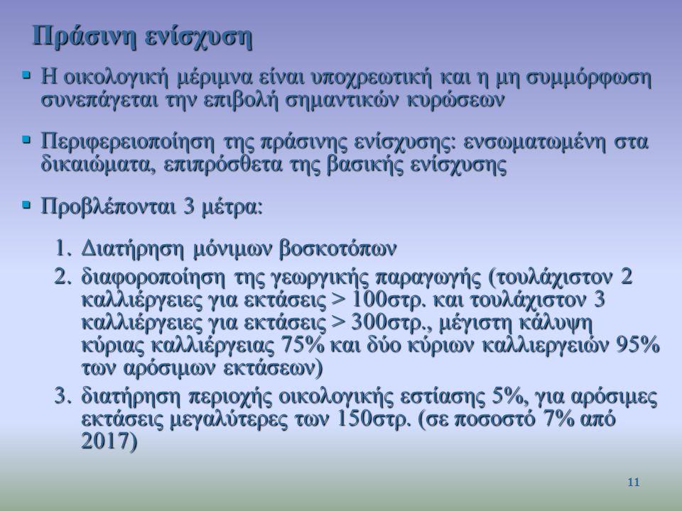  Η οικολογική μέριμνα είναι υποχρεωτική και η μη συμμόρφωση συνεπάγεται την επιβολή σημαντικών κυρώσεων  Περιφερειοποίηση της πράσινης ενίσχυσης: ενσωματωμένη στα δικαιώματα, επιπρόσθετα της βασικής ενίσχυσης  Προβλέπονται 3 μέτρα: 1.Διατήρηση μόνιμων βοσκοτόπων 2.διαφοροποίηση της γεωργικής παραγωγής (τουλάχιστον 2 καλλιέργειες για εκτάσεις > 100στρ.