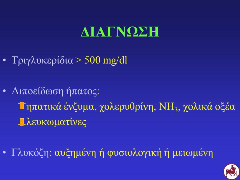 ΔΙΑΓΝΩΣΗ Τριγλυκερίδια > 500 mg/dl Λιποείδωση ήπατος: ηπατικά ένζυμα, χολερυθρίνη, NH 3, χολικά οξέα λευκωματίνες Γλυκόζη: αυξημένη ή φυσιολογική ή με