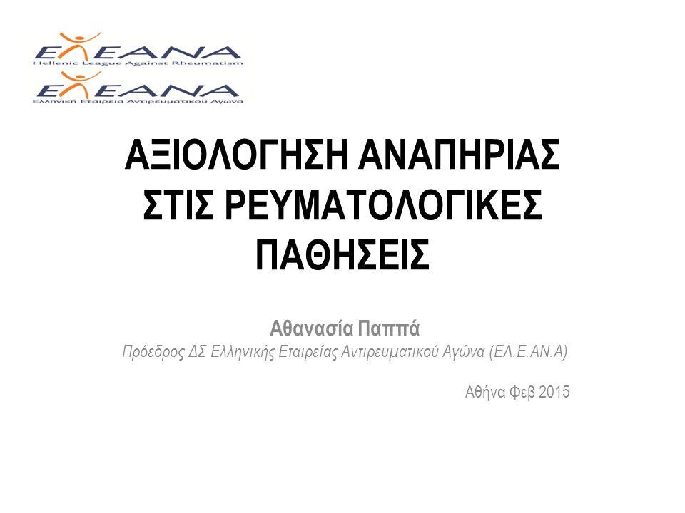 ΑΞΙΟΛΟΓΗΣΗ ΑΝΑΠΗΡΙΑΣ ΣΤΙΣ ΡΕΥΜΑΤΟΛΟΓΙΚΕΣ ΠΑΘΗΣΕΙΣ Αθανασία Παππά Πρόεδρος ΔΣ Ελληνικής Εταιρείας Αντιρευματικού Αγώνα (ΕΛ.Ε.ΑΝ.Α) Αθήνα Φεβ 2015