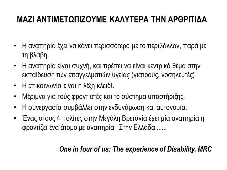 ΜΑΖΙ ΑΝΤΙΜΕΤΩΠΙΖΟΥΜΕ ΚΑΛΥΤΕΡΑ ΤΗΝ ΑΡΘΡΙΤΙΔΑ Η αναπηρία έχει να κάνει περισσότερο με το περιβάλλον, παρά με τη βλάβη. Η αναπηρία είναι συχνή, και πρέπε