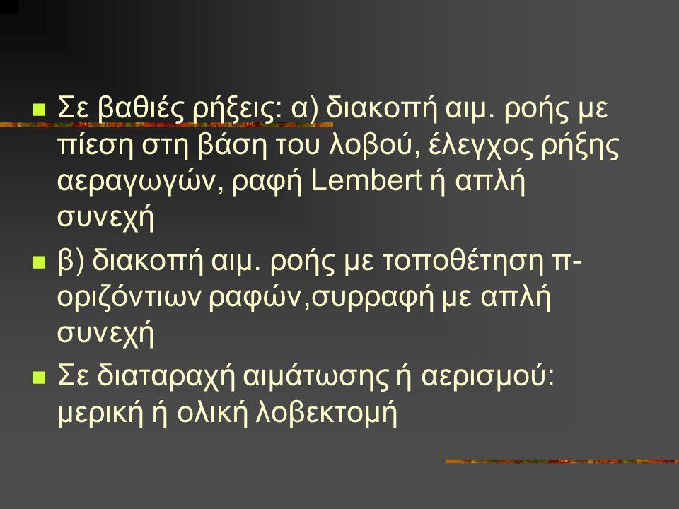 Σε βαθιές ρήξεις: α) διακοπή αιμ. ροής με πίεση στη βάση του λοβού, έλεγχος ρήξης αεραγωγών, ραφή Lembert ή απλή συνεχή β) διακοπή αιμ. ροής με τοποθέ
