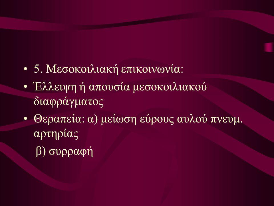 5. Μεσοκοιλιακή επικοινωνία: Έλλειψη ή απουσία μεσοκοιλιακού διαφράγματος Θεραπεία: α) μείωση εύρους αυλού πνευμ. αρτηρίας β) συρραφή