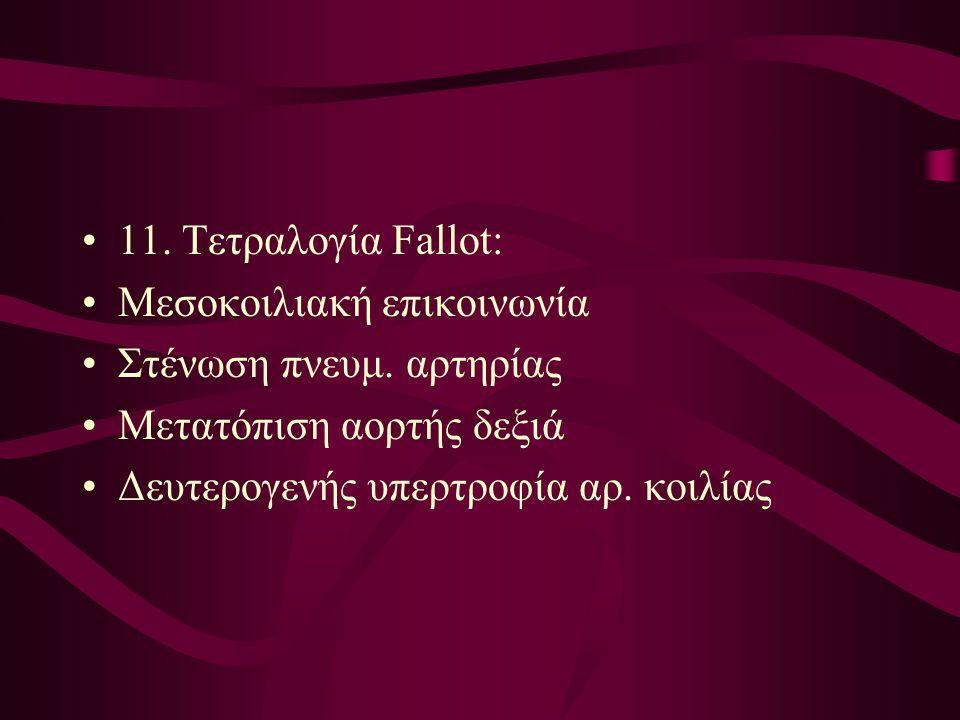 11. Τετραλογία Fallot: Μεσοκοιλιακή επικοινωνία Στένωση πνευμ. αρτηρίας Μετατόπιση αορτής δεξιά Δευτερογενής υπερτροφία αρ. κοιλίας
