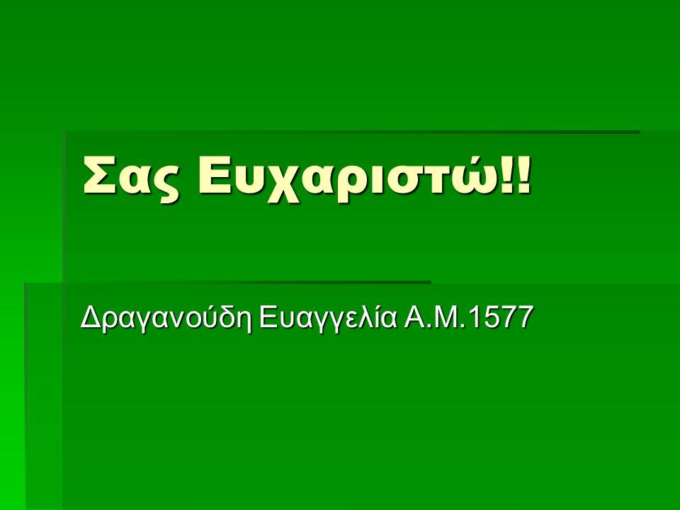 Σας Ευχαριστώ!! Δραγανούδη Ευαγγελία Α.Μ.1577