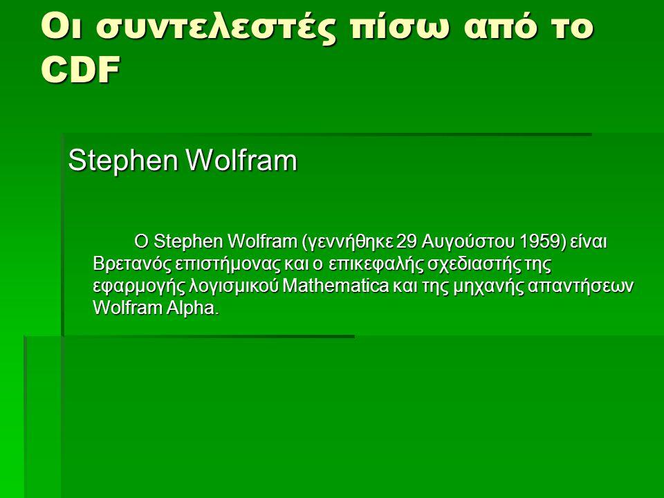Οι συντελεστές πίσω από το CDF Stephen Wolfram Ο Stephen Wolfram (γεννήθηκε 29 Αυγούστου 1959) είναι Βρετανός επιστήμονας και ο επικεφαλής σχεδιαστής της εφαρμογής λογισμικού Mathematica και της μηχανής απαντήσεων Wolfram Alpha.