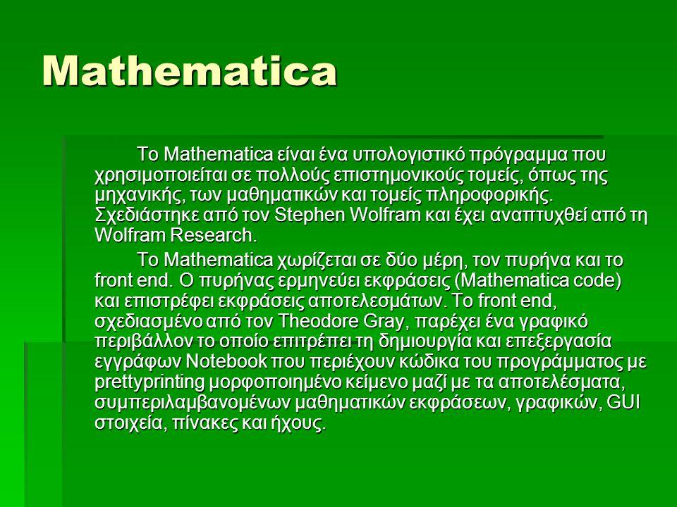 Mathematica Το Mathematica είναι ένα υπολογιστικό πρόγραμμα που χρησιμοποιείται σε πολλούς επιστημονικούς τομείς, όπως της μηχανικής, των μαθηματικών και τομείς πληροφορικής.
