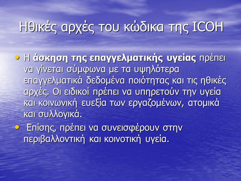 Ηθικές αρχές του κώδικα της ICOH Ηθικές αρχές του κώδικα της ICOH Η άσκηση της επαγγελματικής υγείας πρέπει να γίνεται σύμφωνα με τα υψηλότερα επαγγελ