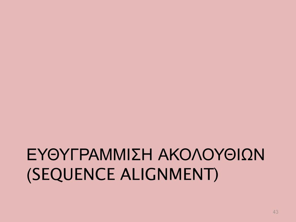 ΕΥΘΥΓΡΑΜΜΙΣΗ ΑΚΟΛΟΥΘΙΩΝ (SEQUENCE ALIGNMENT) 43