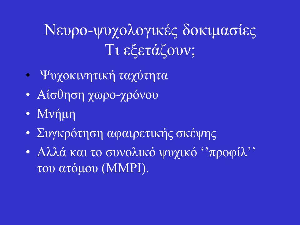 Νευρο-ψυχολογικές δοκιμασίες Τι εξετάζουν; Ψυχοκινητική ταχύτητα Αίσθηση χωρο-χρόνου Μνήμη Συγκρότηση αφαιρετικής σκέψης Αλλά και το συνολικό ψυχικό ''προφίλ'' του ατόμου (MMPI).