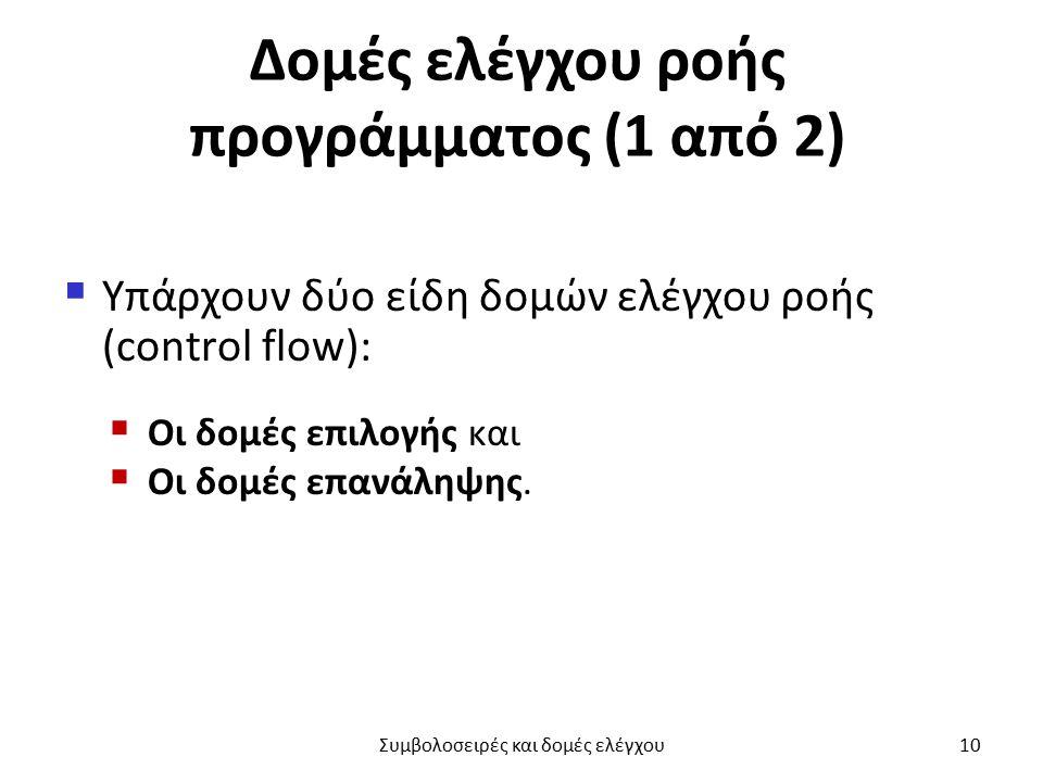 Δομές ελέγχου ροής προγράμματος (1 από 2)  Υπάρχουν δύο είδη δομών ελέγχου ροής (control flow):  Οι δομές επιλογής και  Οι δομές επανάληψης.