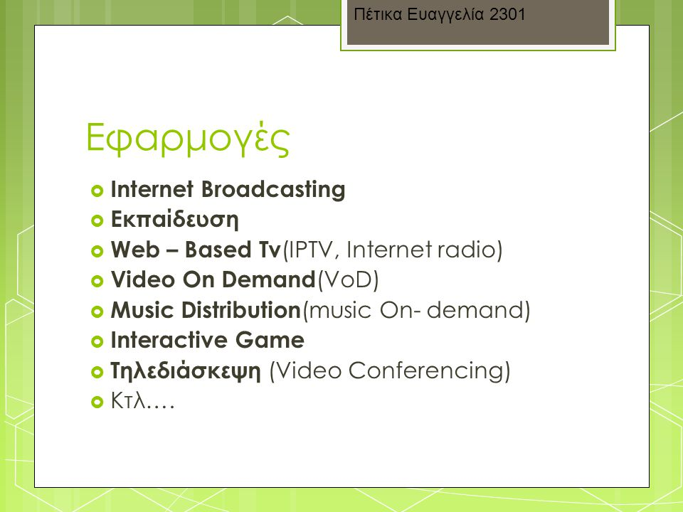 Εφαρμογές  Internet Broadcasting  Εκπαίδευση  Web – Based Tv (IPTV, Internet radio)  Video On Demand (VoD)  Music Distribution (music On- demand)