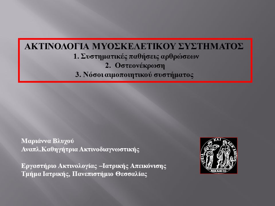 ΑΚΤΙΝΟΛΟΓΙΑ ΜΥΟΣΚΕΛΕΤΙΚΟΥ ΣΥΣΤΗΜΑΤΟΣ 1. Συστηματικές παθήσεις αρθρώσεων 2. Οστεονέκρωση 3. Νόσοι αιμοποιητικού συστήματος Μαριάννα Βλυχού Αναπλ. Καθηγ
