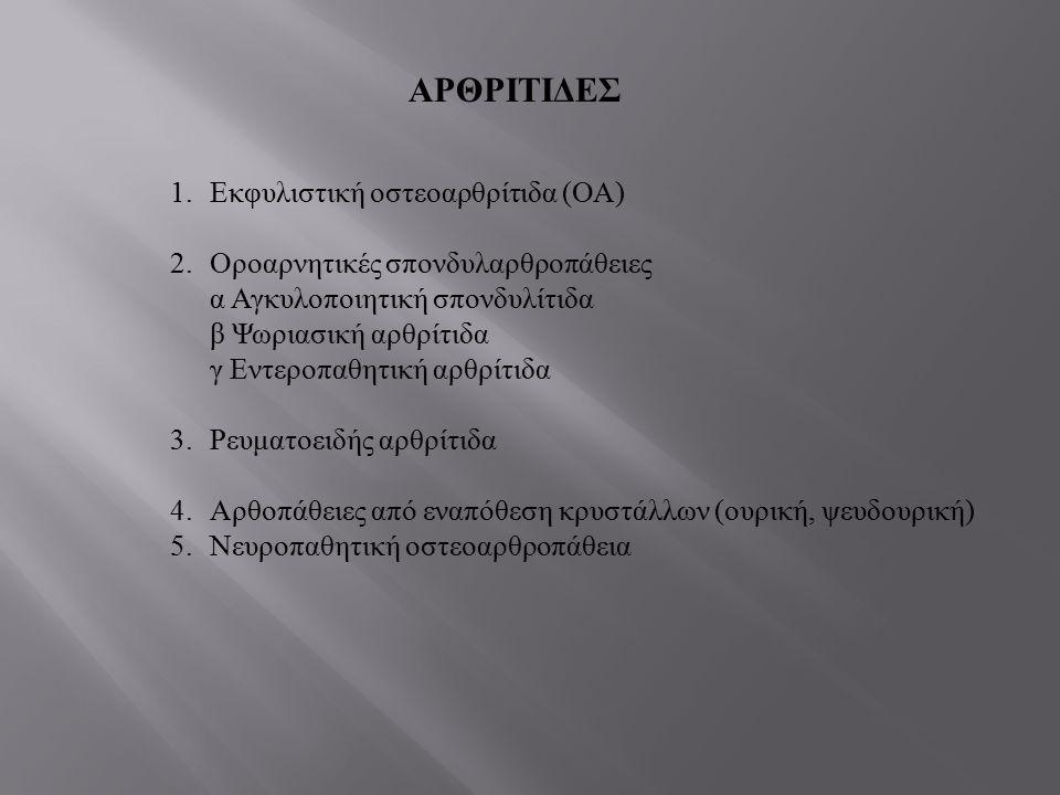 ΑΡΘΡΙΤΙΔΕΣ 1.Εκφυλιστική οστεοαρθρίτιδα ( ΟΑ ) 2.Οροαρνητικές σπονδυλαρθροπάθειες α Αγκυλοποιητική σπονδυλίτιδα β Ψωριασική αρθρίτιδα γ Εντεροπαθητική