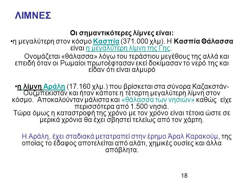 18 ΛΙΜΝΕΣ Οι σημαντικότερες λίμνες είναι: η μεγαλύτερη στον κόσμο Κασπία (371.000 χλμ). Η Κασπία Θάλασσα είναι η μεγαλύτερη λίμνη της Γης. Ονομάζεται