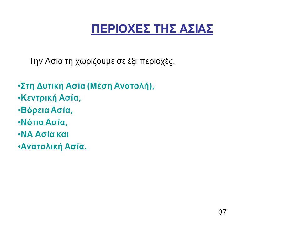 37 ΠΕΡΙΟΧΕΣ ΤΗΣ ΑΣΙΑΣ Την Ασία τη χωρίζουμε σε έξι περιοχές. Στη Δυτική Ασία (Μέση Ανατολή), Κεντρική Ασία, Βόρεια Ασία, Νότια Ασία, ΝΑ Ασία και Ανατο