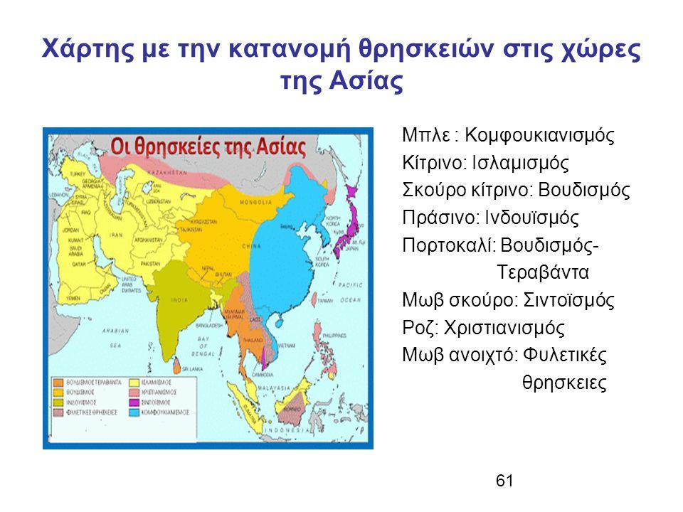 61 Χάρτης με την κατανομή θρησκειών στις χώρες της Ασίας Μπλε : Κομφουκιανισμός Κίτρινο: Ισλαμισμός Σκούρο κίτρινο: Βουδισμός Πράσινο: Ινδουϊσμός Πορτοκαλί: Βουδισμός- Τεραβάντα Μωβ σκούρο: Σιντοϊσμός Ροζ: Χριστιανισμός Μωβ ανοιχτό: Φυλετικές θρησκειες