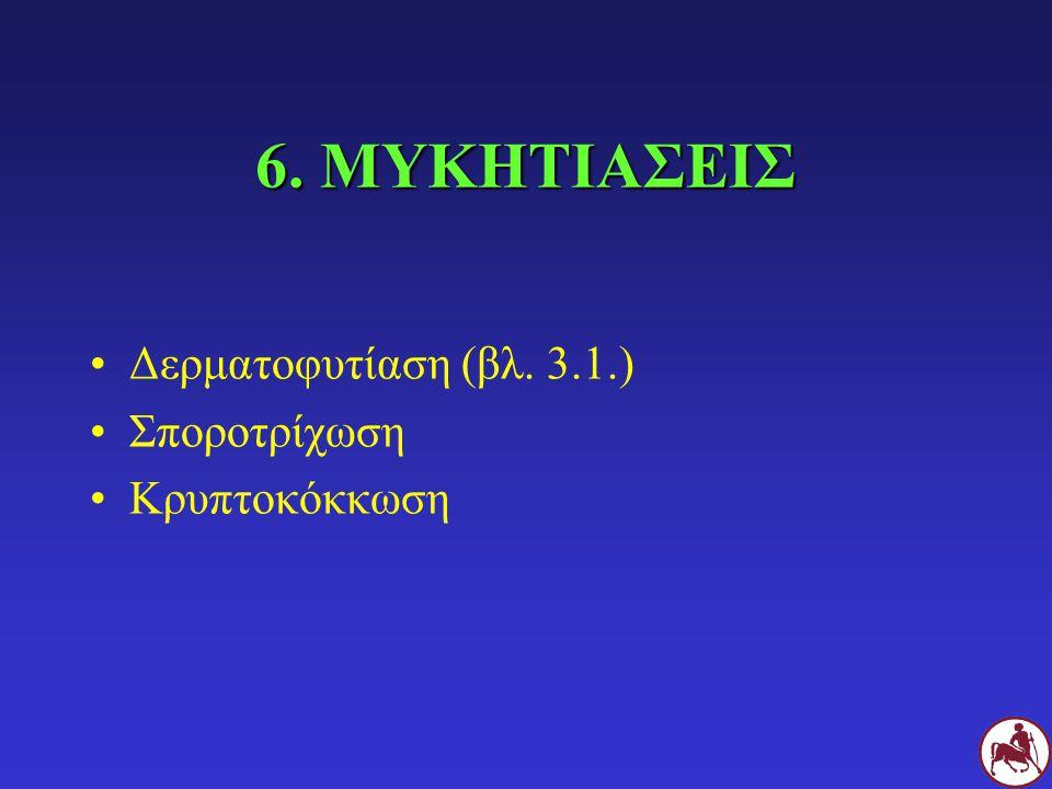 6. ΜΥΚΗΤΙΑΣΕΙΣ Δερματοφυτίαση (βλ. 3.1.) Σποροτρίχωση Κρυπτοκόκκωση
