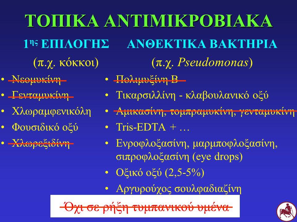 ΤΟΠΙΚΑ ΑΝΤΙΜΙΚΡΟΒΙΑΚΑ 1 ης ΕΠΙΛΟΓΗΣ (π.χ. κόκκοι) Νεομυκίνη Γενταμυκίνη Χλωραμφενικόλη Φουσιδικό οξύ Χλωρεξιδίνη ΑΝΘΕΚΤΙΚΑ ΒΑΚΤΗΡΙΑ (π.χ. Pseudomonas)