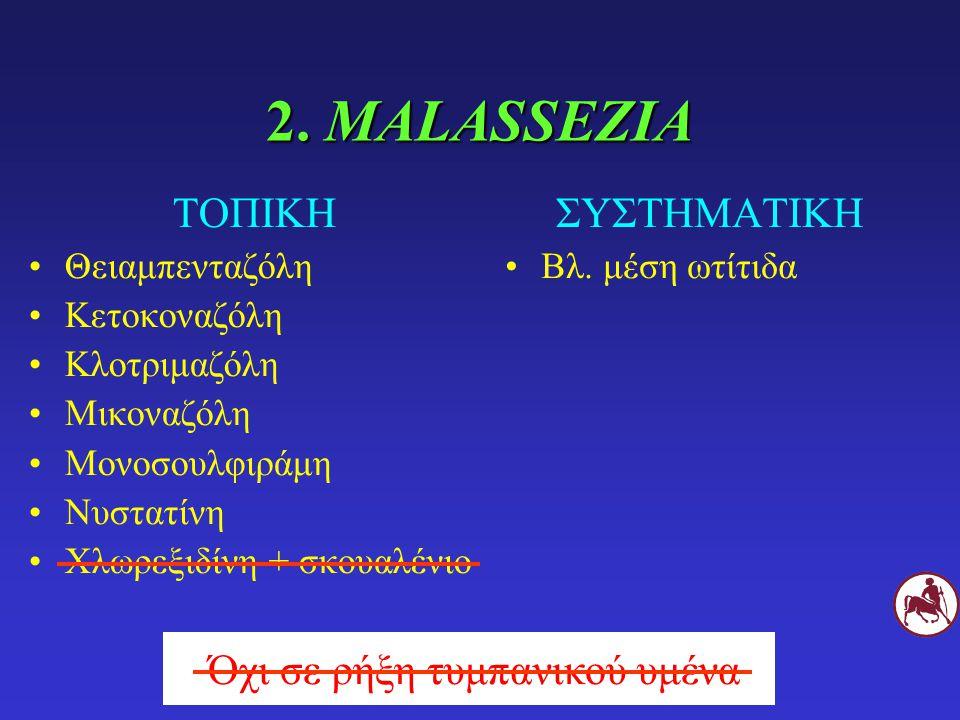 2. MALASSEZIA ΣΥΣΤΗΜΑΤΙΚΗ Βλ. μέση ωτίτιδα ΤΟΠΙΚΗ Θειαμπενταζόλη Κετοκοναζόλη Κλοτριμαζόλη Μικοναζόλη Μονοσουλφιράμη Νυστατίνη Χλωρεξιδίνη + σκουαλένι