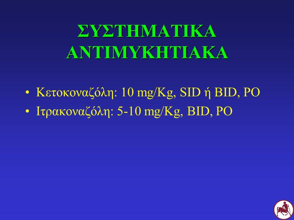 ΣΥΣΤΗΜΑΤΙΚΑ ΑΝΤΙΜΥΚΗΤΙΑΚΑ Κετοκοναζόλη: 10 mg/Kg, SID ή BID, PO Ιτρακοναζόλη: 5-10 mg/Kg, BID, PO