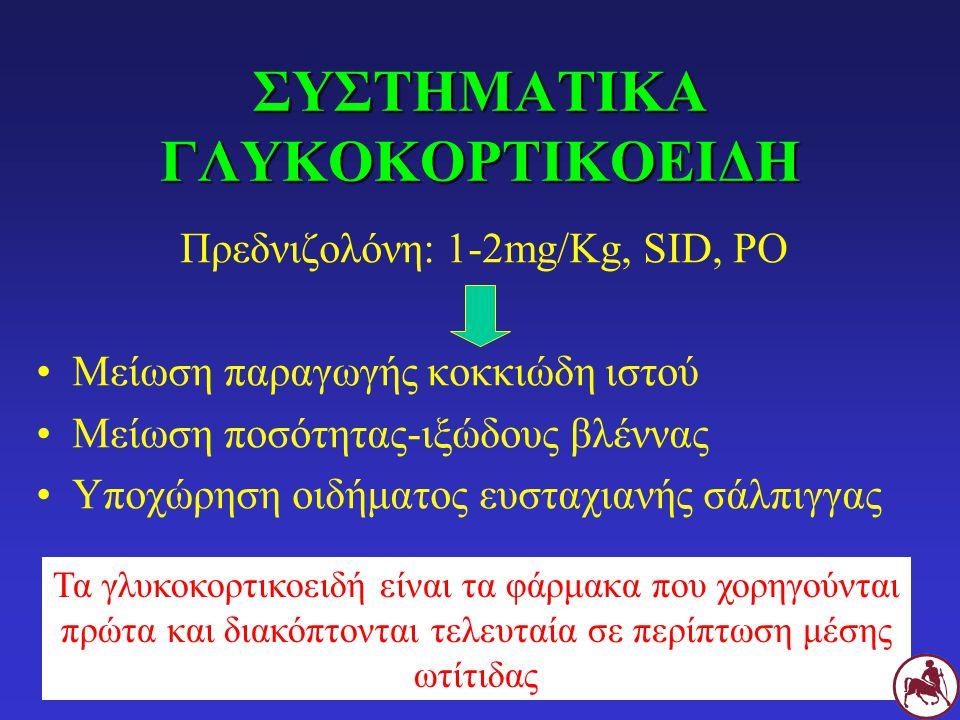 ΣΥΣΤΗΜΑΤΙΚΑ ΓΛΥΚΟΚΟΡΤΙΚΟΕΙΔΗ Πρεδνιζολόνη: 1-2mg/Kg, SID, PO Μείωση παραγωγής κοκκιώδη ιστού Μείωση ποσότητας-ιξώδους βλέννας Υποχώρηση οιδήματος ευστ