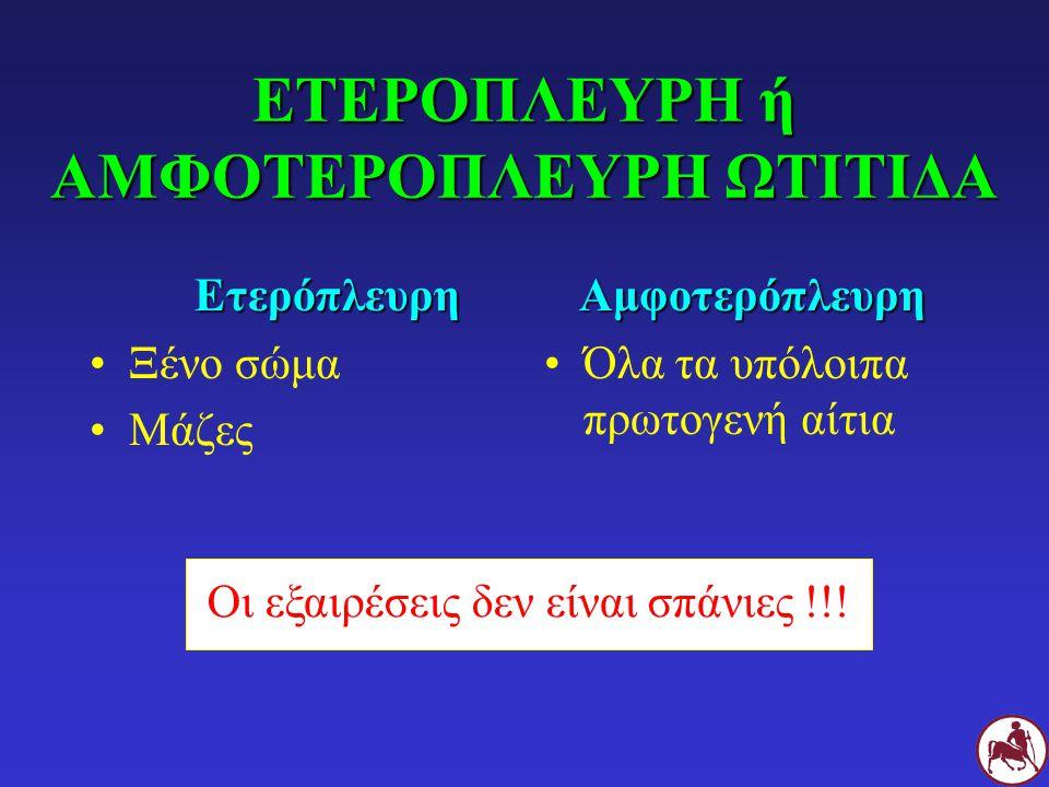 ΕΤΕΡΟΠΛΕΥΡΗ ή ΑΜΦΟΤΕΡΟΠΛΕΥΡΗ ΩΤΙΤΙΔΑ Ετερόπλευρη Ξένο σώμα ΜάζεςΑμφοτερόπλευρη Όλα τα υπόλοιπα πρωτογενή αίτια Οι εξαιρέσεις δεν είναι σπάνιες !!!