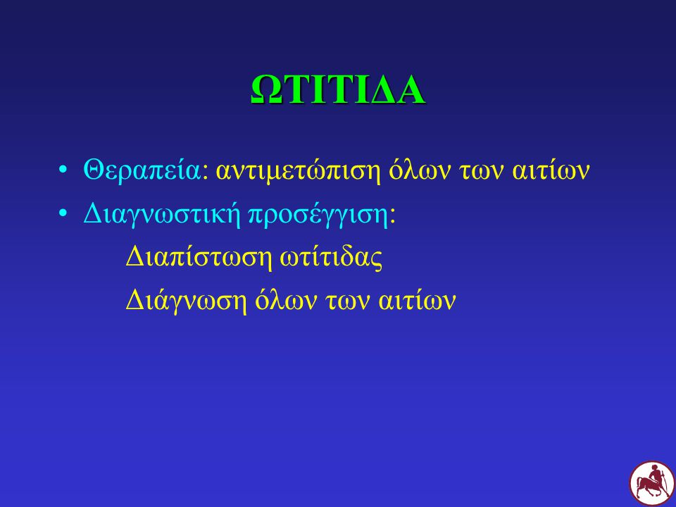 ΩΤΙΤΙΔΑ Θεραπεία: αντιμετώπιση όλων των αιτίων Διαγνωστική προσέγγιση: Διαπίστωση ωτίτιδας Διάγνωση όλων των αιτίων