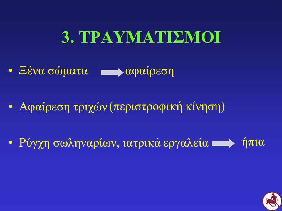3. ΤΡΑΥΜΑΤΙΣΜΟΙ Ξένα σώματα Αφαίρεση τριχών Ρύγχη σωληναρίων, ιατρικά εργαλεία αφαίρεση (περιστροφική κίνηση) ήπια