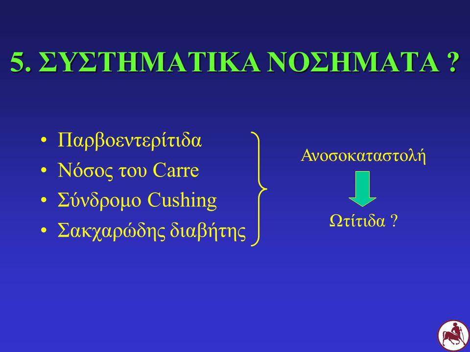 5. ΣΥΣΤΗΜΑΤΙΚΑ ΝΟΣΗΜΑΤΑ ? Παρβοεντερίτιδα Νόσος του Carre Σύνδρομο Cushing Σακχαρώδης διαβήτης Ανοσοκαταστολή Ωτίτιδα ?