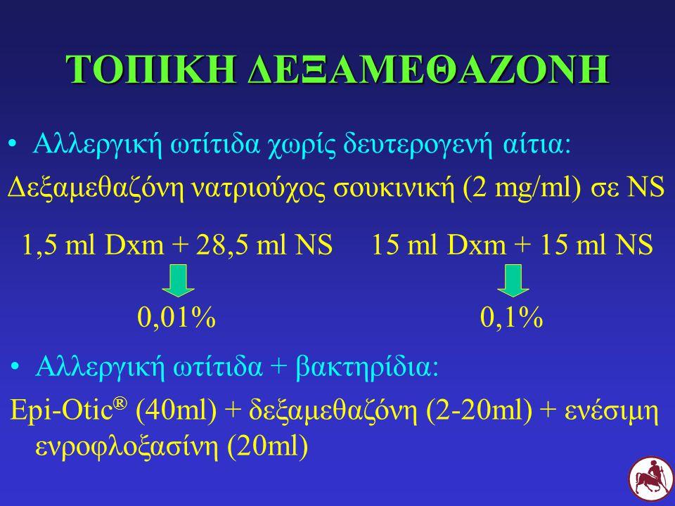 ΤΟΠΙΚΗ ΔΕΞΑΜΕΘΑΖΟΝΗ Αλλεργική ωτίτιδα χωρίς δευτερογενή αίτια: Δεξαμεθαζόνη νατριούχος σουκινική (2 mg/ml) σε NS 1,5 ml Dxm + 28,5 ml NS 0,01% 15 ml D