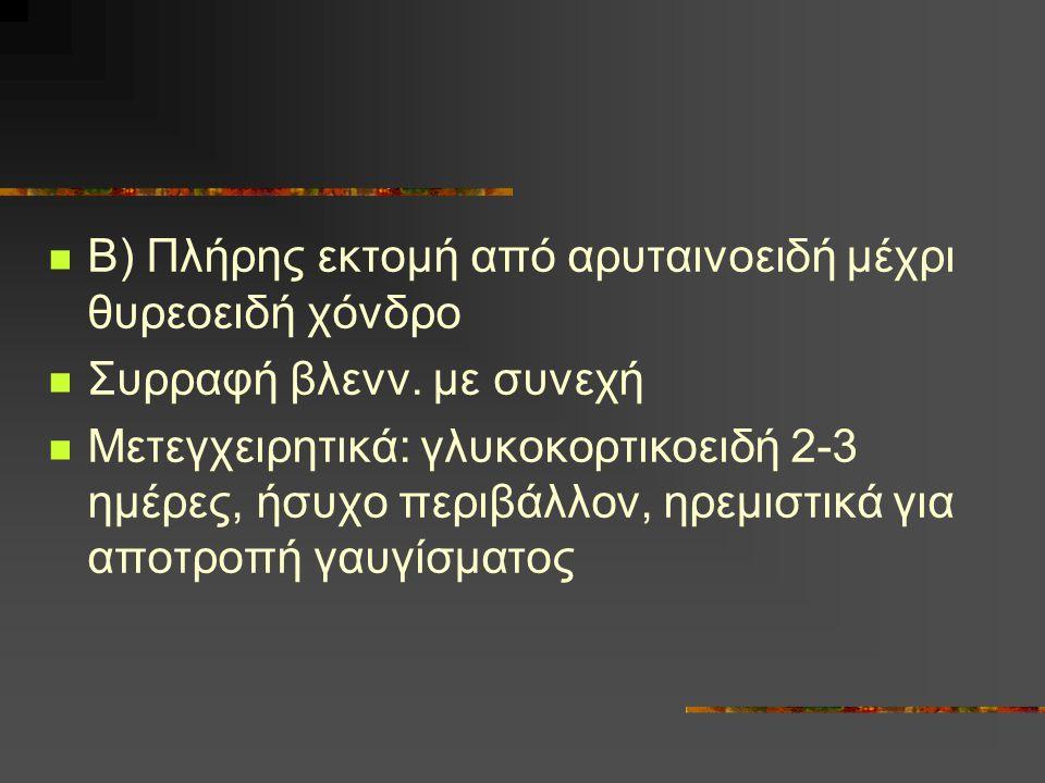 Β) Πλήρης εκτομή από αρυταινοειδή μέχρι θυρεοειδή χόνδρο Συρραφή βλενν. με συνεχή Μετεγχειρητικά: γλυκοκορτικοειδή 2-3 ημέρες, ήσυχο περιβάλλον, ηρεμι