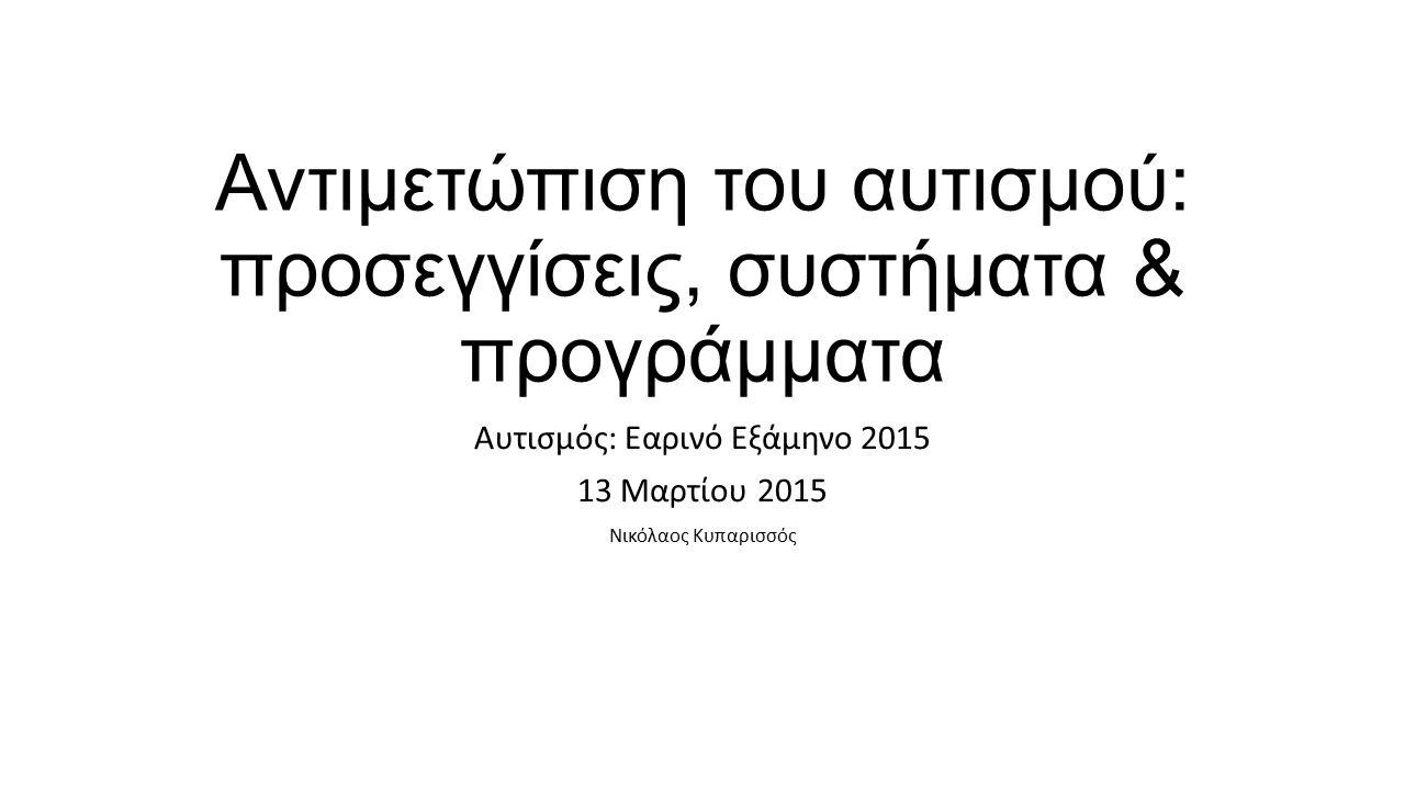 Αντιμετώπιση του αυτισμού: προσεγγίσεις, συστήματα & προγράμματα Αυτισμός: Εαρινό Εξάμηνο 2015 13 Μαρτίου 2015 Νικόλαος Κυπαρισσός