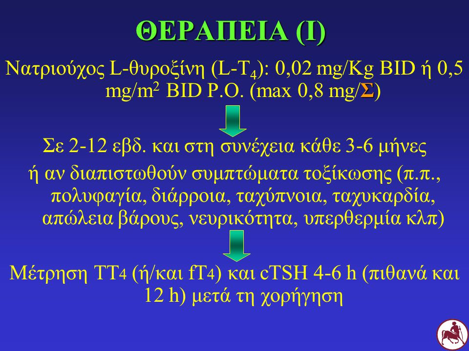 ΘΕΡΑΠΕΙΑ (Ι) Σ Νατριούχος L-θυροξίνη (L-Τ 4 ): 0,02 mg/Kg BID ή 0,5 mg/m 2 BID P.O. (max 0,8 mg/Σ) Σε 2-12 εβδ. και στη συνέχεια κάθε 3-6 μήνες ή αν δ