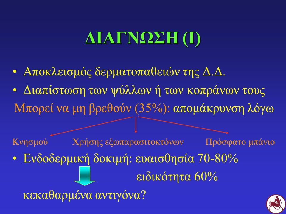 ΔΙΑΓΝΩΣΗ (Ι) Αποκλεισμός δερματοπαθειών της Δ.Δ. Διαπίστωση των ψύλλων ή των κοπράνων τους Μπορεί να μη βρεθούν (35%): απομάκρυνση λόγω Κνησμού Χρήσης
