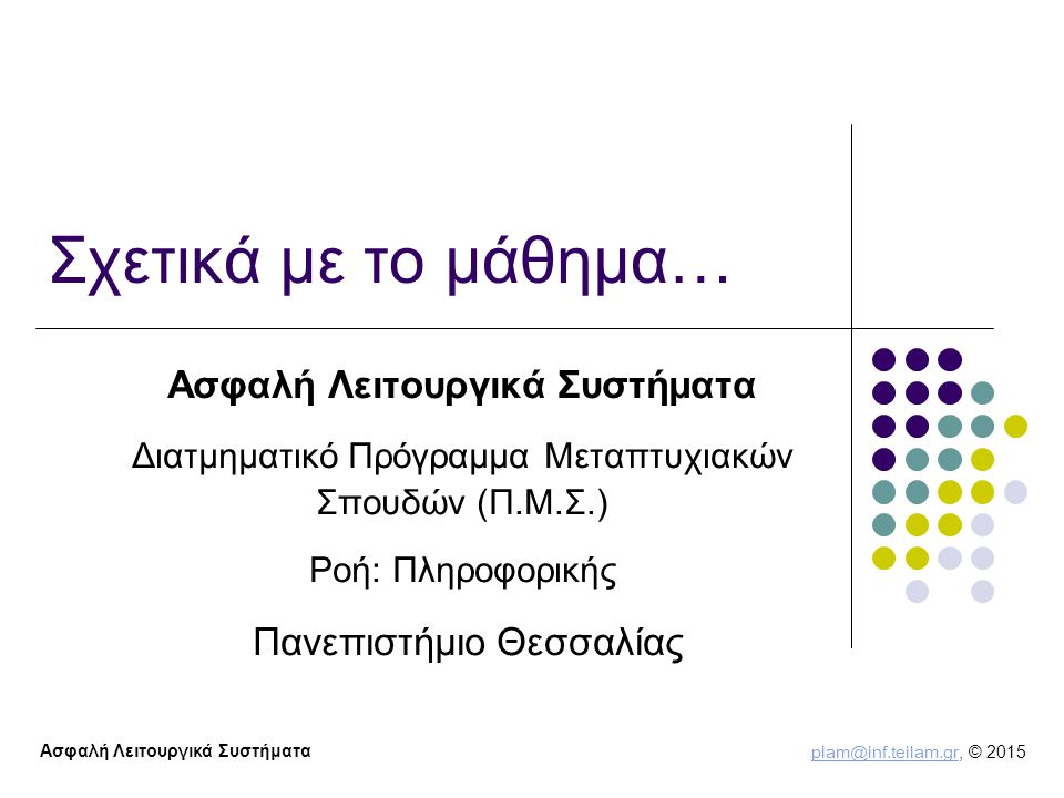 plam@inf.teilam.gr plam@inf.teilam.gr, © 2015 Ασφαλή Λειτουργικά Συστήματα Σχετικά με το μάθημα… Ασφαλή Λειτουργικά Συστήματα Διατμηματικό Πρόγραμμα Μεταπτυχιακών Σπουδών (Π.Μ.Σ.) Ροή: Πληροφορικής Πανεπιστήμιο Θεσσαλίας