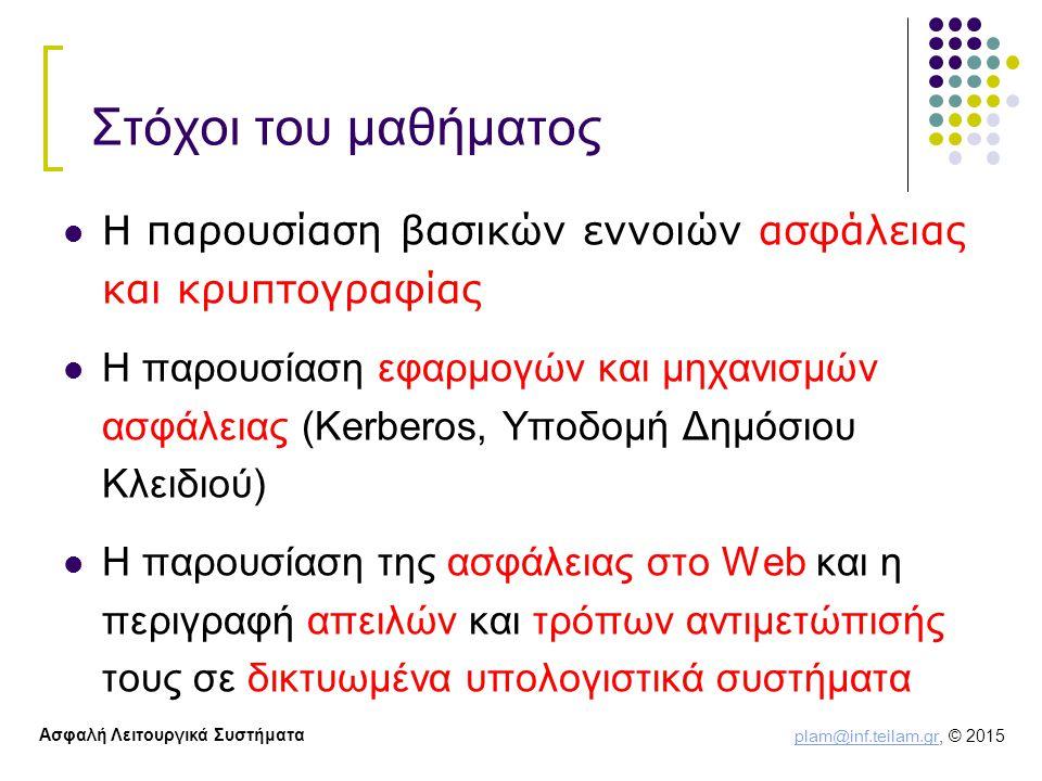 plam@inf.teilam.gr plam@inf.teilam.gr, © 2015 Ασφαλή Λειτουργικά Συστήματα Στόχοι του μαθήματος Η παρουσίαση βασικών εννοιών ασφάλειας και κρυπτογραφίας H παρουσίαση εφαρμογών και μηχανισμών ασφάλειας (Kerberos, Υποδομή Δημόσιου Κλειδιού) Η παρουσίαση της ασφάλειας στο Web και η περιγραφή απειλών και τρόπων αντιμετώπισής τους σε δικτυωμένα υπολογιστικά συστήματα